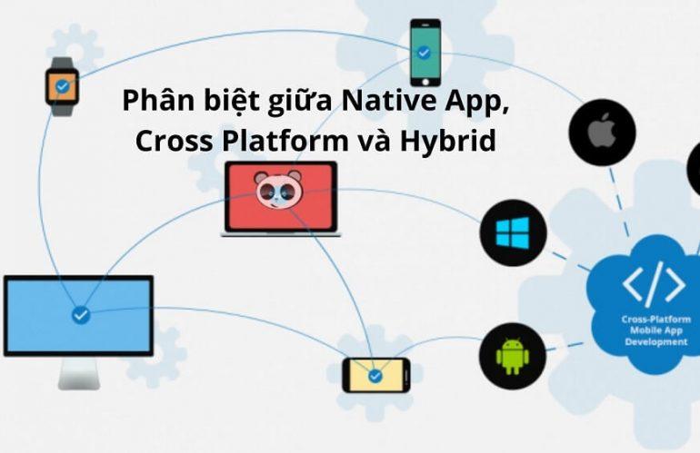 Điểm khác biệt giữa Native App so với Cross Platform và Hybrid App